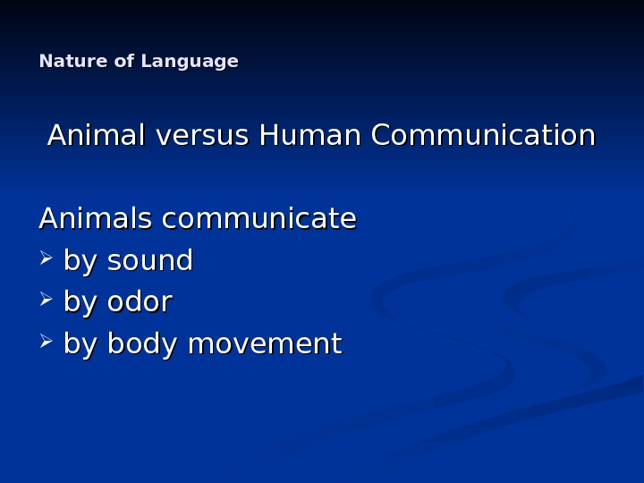 Nature of Language Animal versus Human Communication Animals communicate by sound by odor by body movement