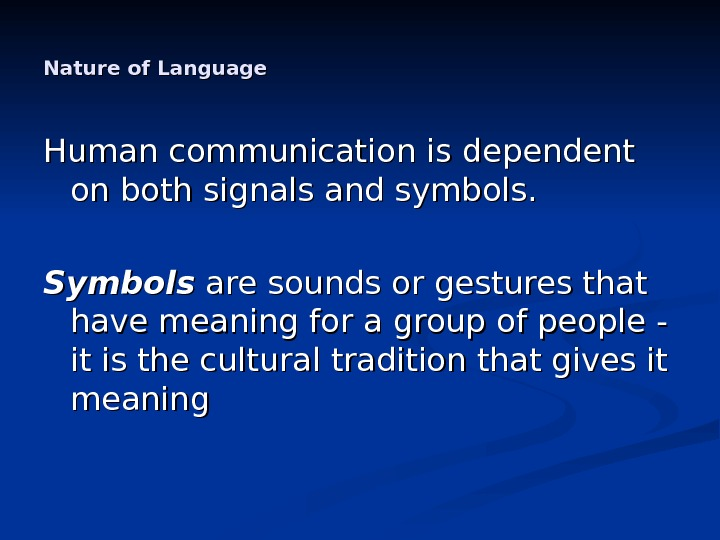 Nature of Language Human communication is dependent on both signals and symbols.  Symbols are sounds