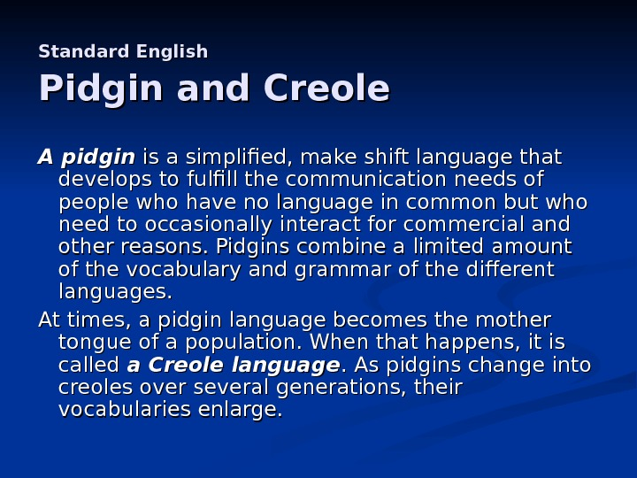 Standard English  Pidgin and Creole A pidgin is a simplified, make shift language that develops