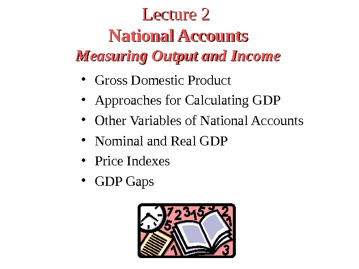 Lecture 2  National Accounts Measuring Output and Income • Gross Domestic Product  • Approaches