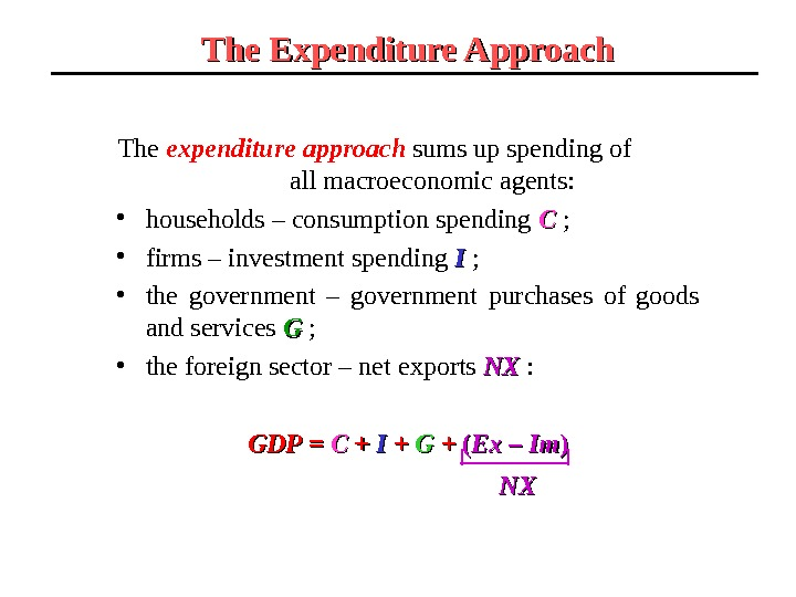 The expenditure approach sums up spending of    all macroeconomic agents:  • households