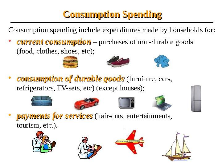 Consumption spending include expenditures made by households for:  • current consumption – purchases of non-durable