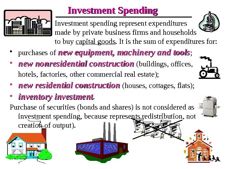 Investment Spending Investment spending represent expenditures made by private business firms and households to buy capital