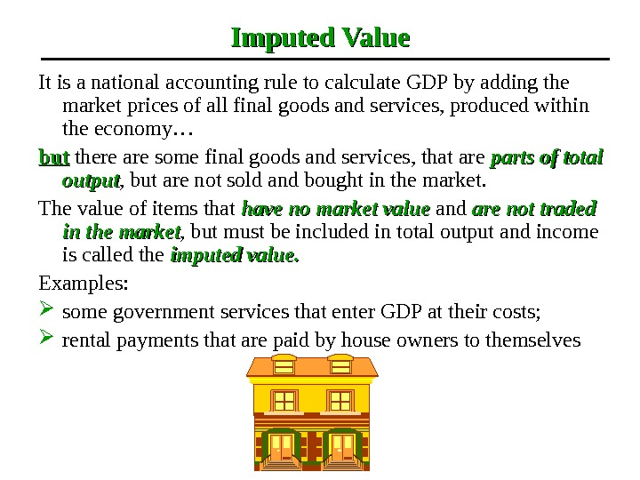 Imputed Value It is a national accounting rule to calculate GDP by adding the market prices