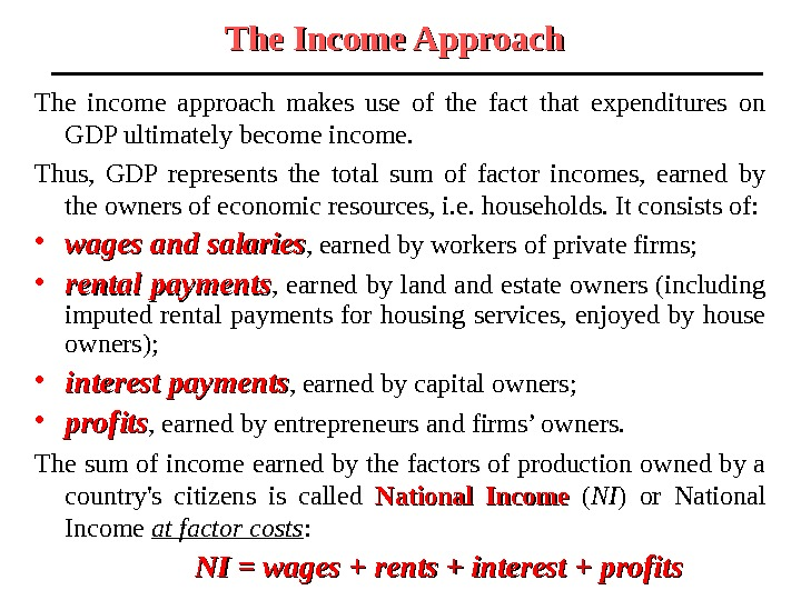 The Income Approach  The income approach makes use of the fact that expenditures on GDP