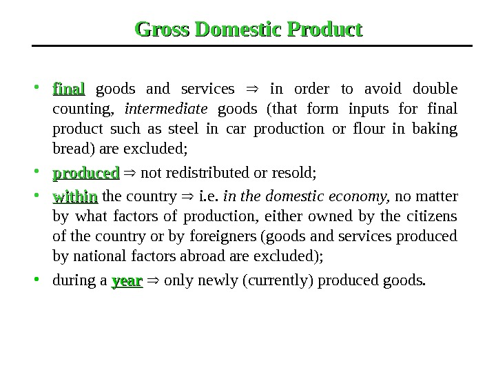 Gross Domestic Product • final  goods and services in order to avoid double counting,