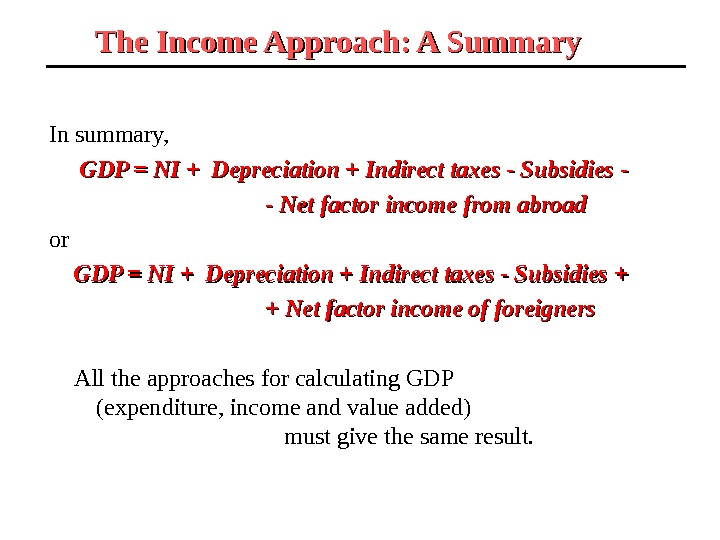 The Income Approach: A Summary  In summary,   GDP = NI + Depreciation +