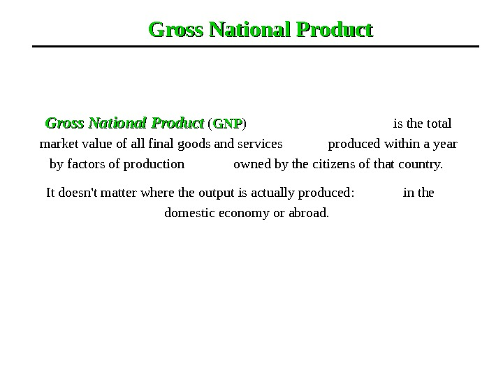 Gross National Product ( GNPGNP )       is the total market