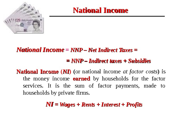 National Income  =  NNP – Net Indirect Taxes = =