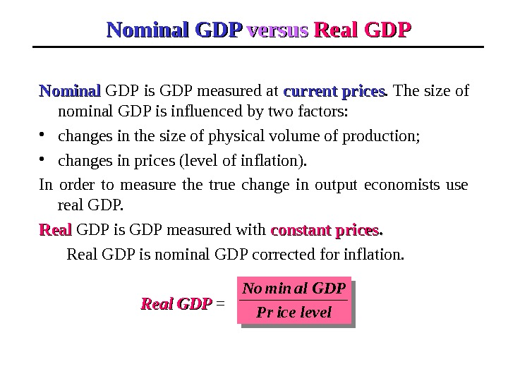 Nominal GDP versus  Real GDP Nominal  GDP  is GDP measured at current prices.