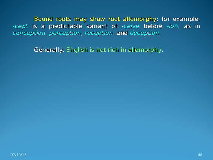 Bound roots may show root allomorphy ;  for example,  -cept  is a predictable