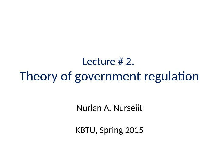 Lecture # 2.  Theory of government regulation Nurlan A. Nurseiit KBTU ,  Spring 20