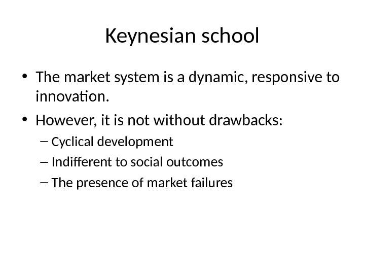 Keynesian school • The market system is a dynamic, responsive to innovation.  • However, it