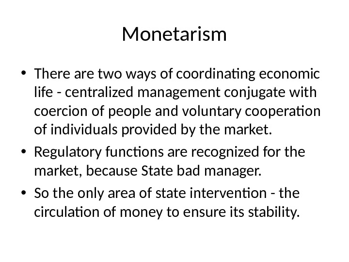 Monetarism • There are two ways of coordinating economic life - centralized management conjugate with coercion