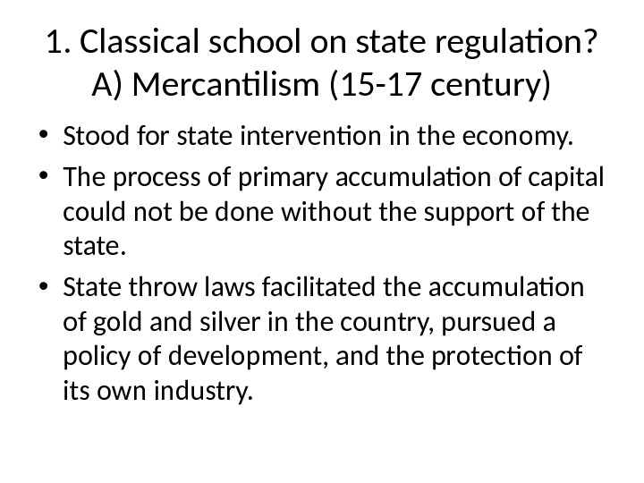 1. Classical school on state regulation?  A) Mercantilism (15 -17 century) • Stood for state
