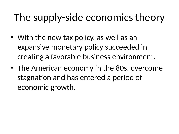 The supply-side economics theory • With the new tax policy, as well as an expansive monetary