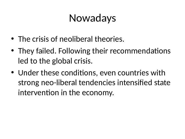 Nowadays • The crisis of neoliberal theories.  • They failed. Following their recommendations led to