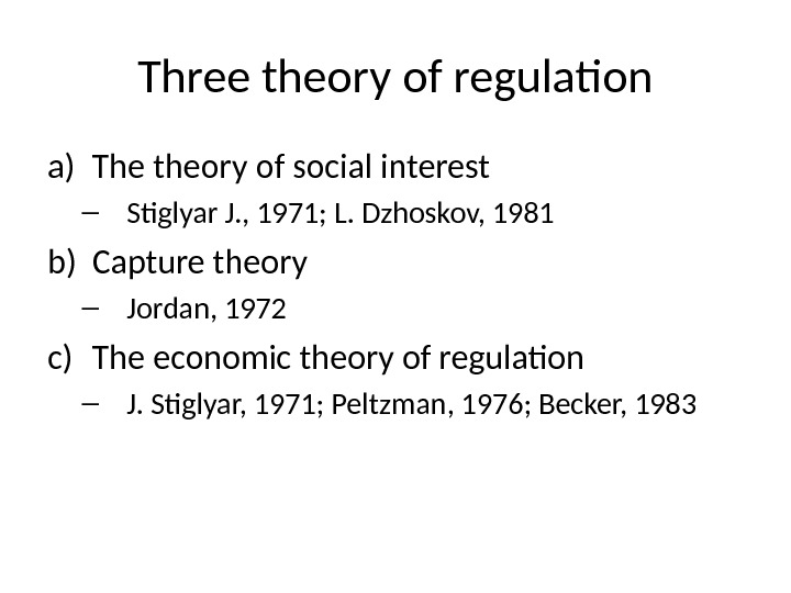 Three theory of regulation a) The theory of social interest – Stiglyar J. , 1971; L.