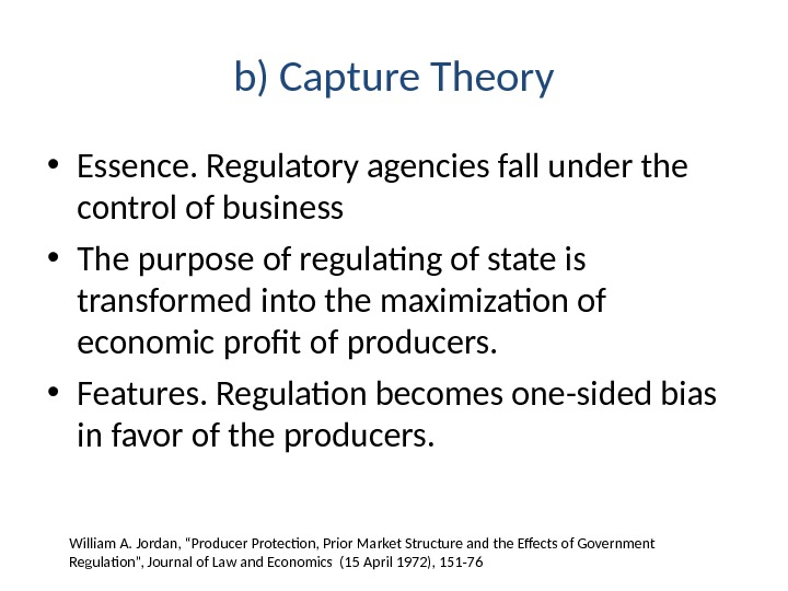b) Capture Theory • Essence. Regulatory agencies fall under the control of business • The purpose