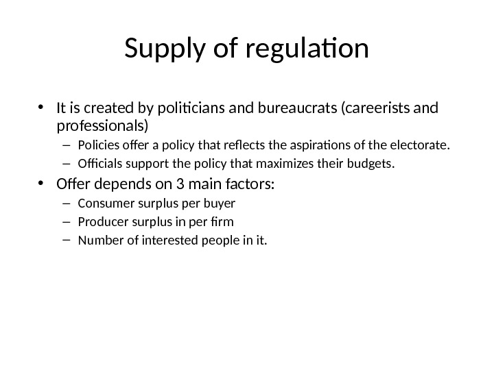 Supply of regulation • It is created by politicians and bureaucrats (careerists and professionals) – Policies
