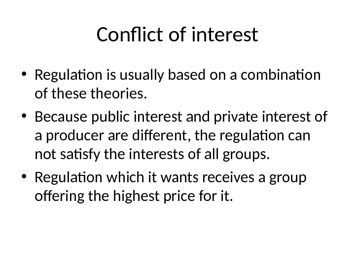 Conflict of interest • Regulation is usually based on a combination of these theories.  •