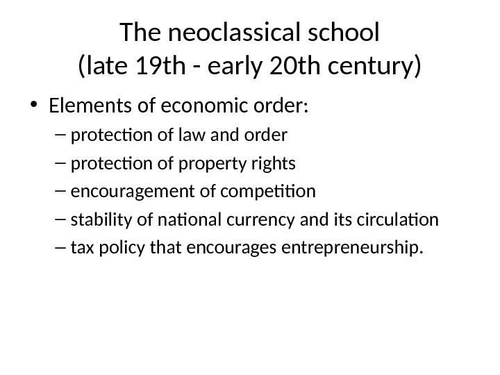 The neoclassical school (late 19 th - early 20 th century) • Elements of economic order: