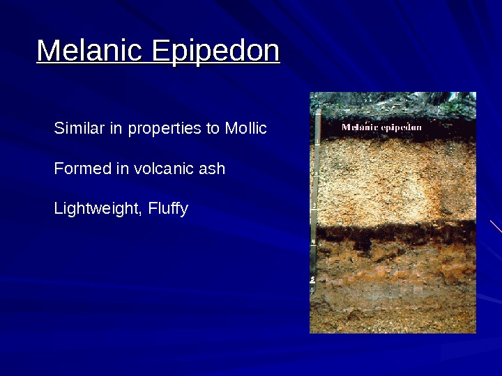Melanic Epipedon Similar in properties to Mollic Formed in volcanic ash Lightweight, Fluffy