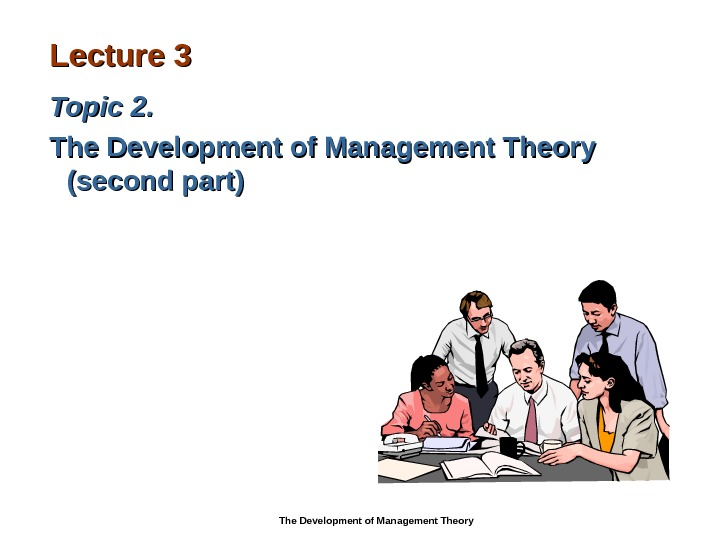 Lecture 33 Topic 22. .  The Development of Management Theory  (( second part ))
