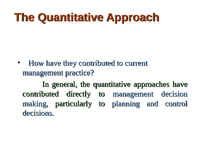The Quantitative Approach •   How have they contributed to current  management practice?