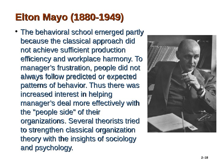 Elton Mayo (1880 -1949) • The behavioral school emerged partly because the classical approach did not