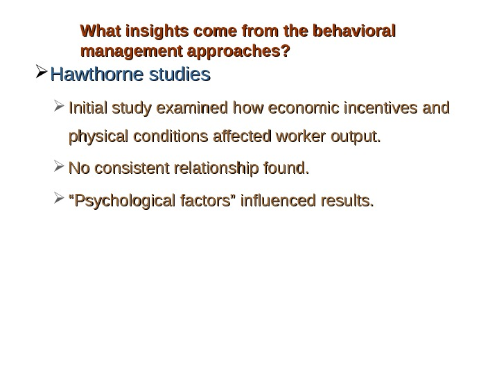 What insights come from the behavioral management approaches?  Hawthorne studies Initial study examined how economic