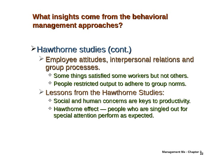 Management 9/e - Chapter 3 22 What insights come from the behavioral management approaches?  Hawthorne