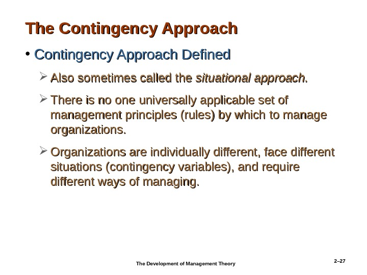 2– 27 The Contingency Approach • Contingency Approach Defined Also sometimes called the situational approach.