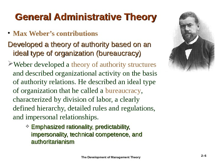 2– 6 General Administrative Theory • Max Weber's contributions Developed a theory of authority based on