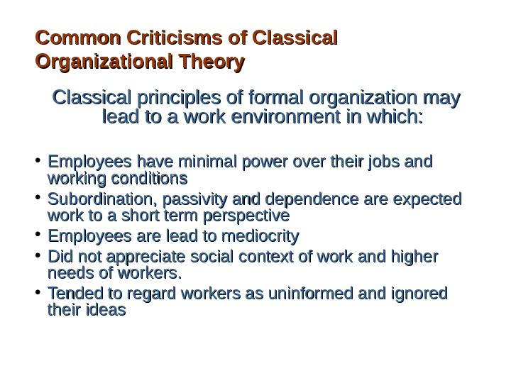 Common Criticisms of Classical Organizational Theory Classical principles of formal organization may lead to a work