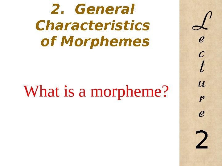 2.  General  Characteristics of Morphemes What is a morpheme? 2