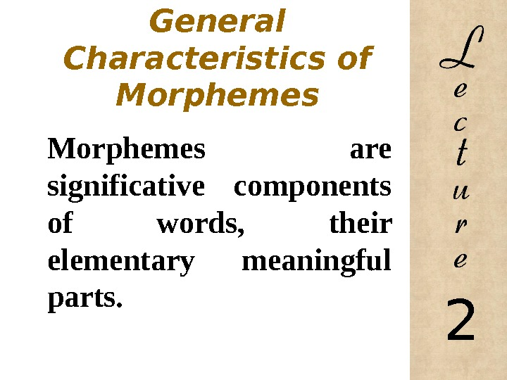General  Characteristics of Morphemes are significative components of words,  their elementary meaningful parts.