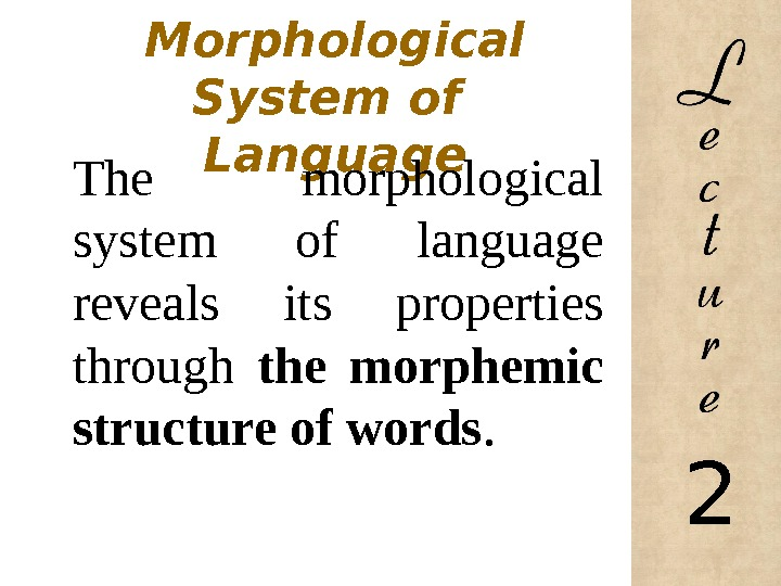 1. The Morphological System of Language The morphological system of language reveals its properties through the