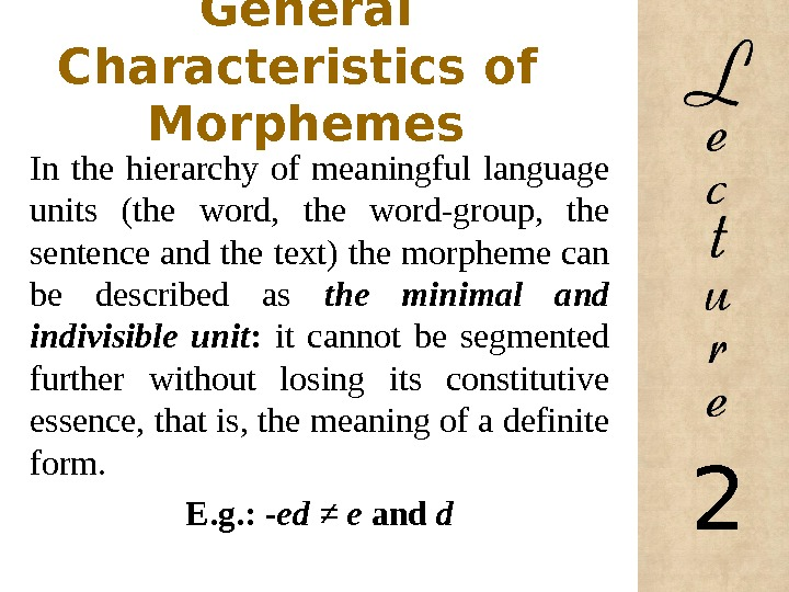 General Characteristics of  Morphemes In the hierarchy of meaningful language units (the word,  the