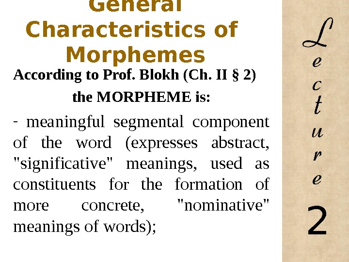 General Characteristics of  Morphemes According to Prof. Blokh (Ch. II § 2) the MORPHEME is: