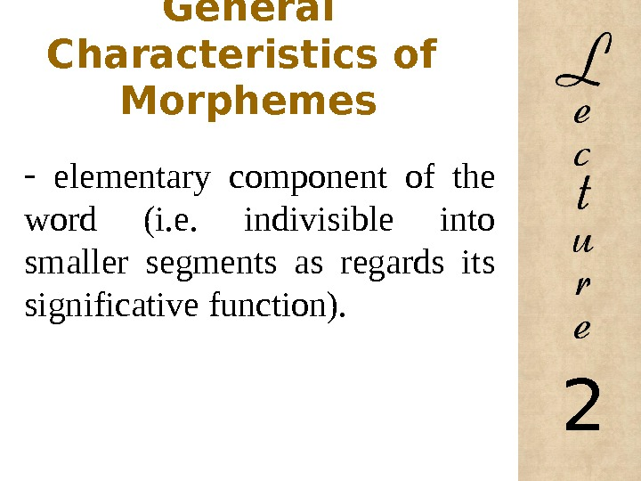General Characteristics of  Morphemes -  elementary component of the word (i. e.  indivisible