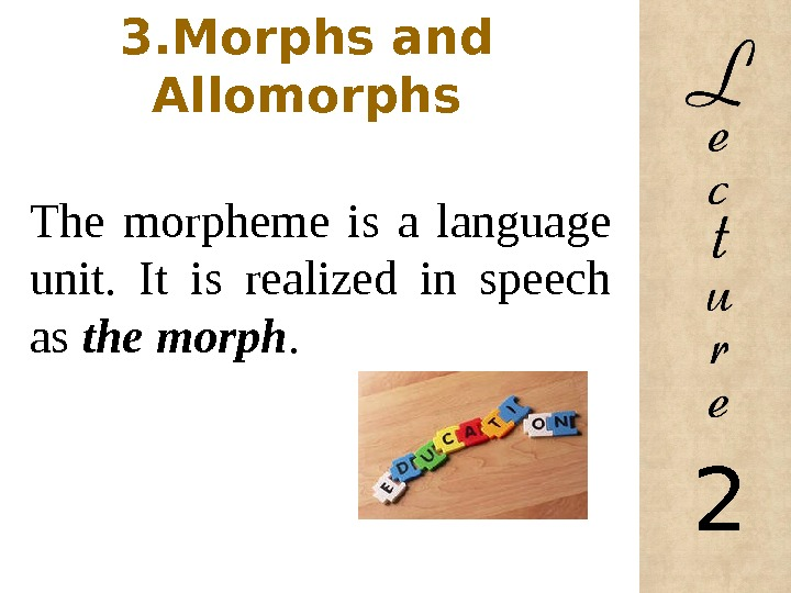 3. Morphs and Allomorphs The morpheme is a language unit.  It is realized in speech