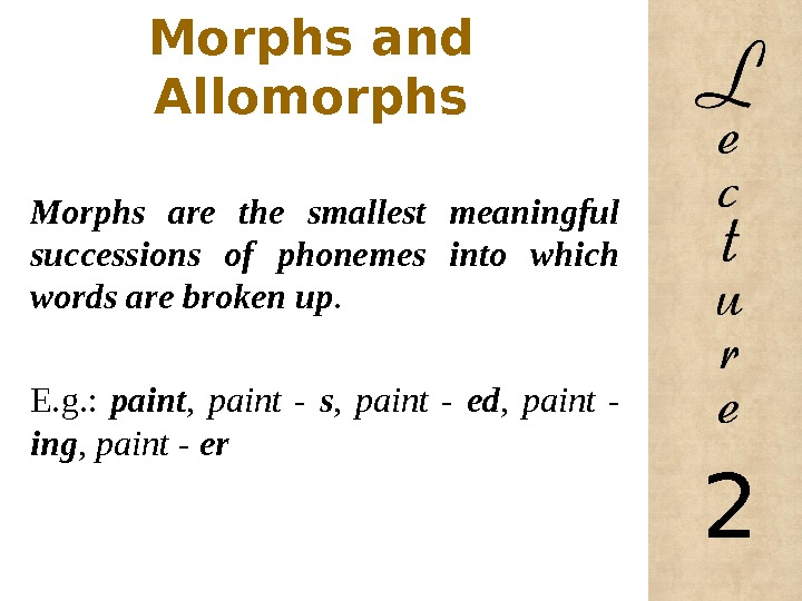 Morphs and Allomorphs Morphs are the smallest meaningful successions of phonemes into which words are broken