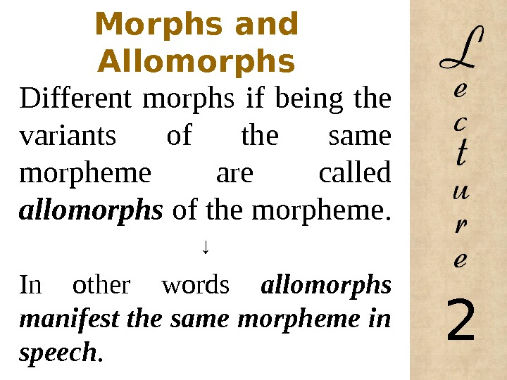 Morphs and Allomorphs Different morphs if being the variants of the same morpheme are called allomorphs