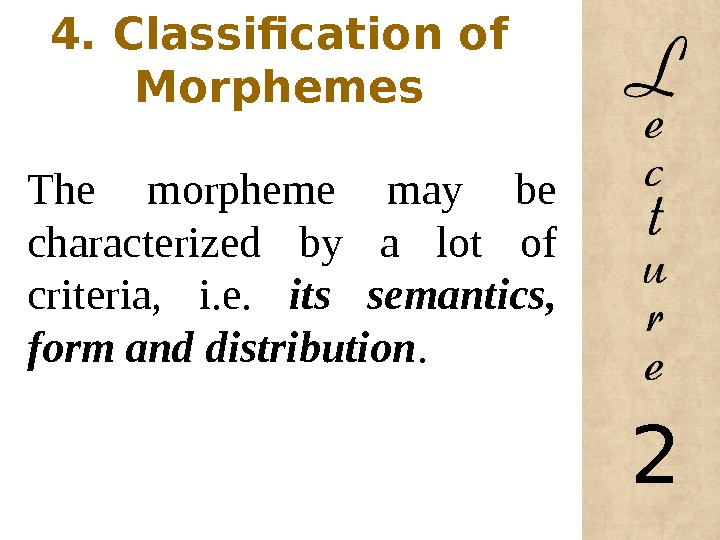 4. Classification of Morphemes The morpheme may be characterized by a lot of criteria,  i.