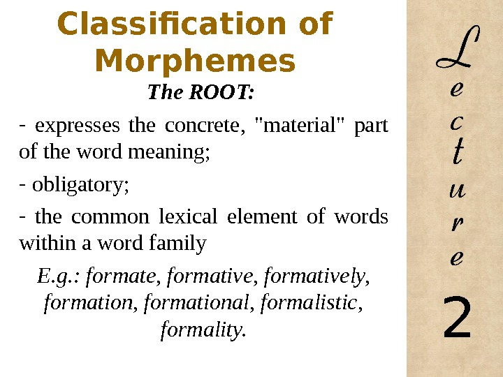 Classification of Morphemes The ROOT:  -  expresses the concrete,  material part of the