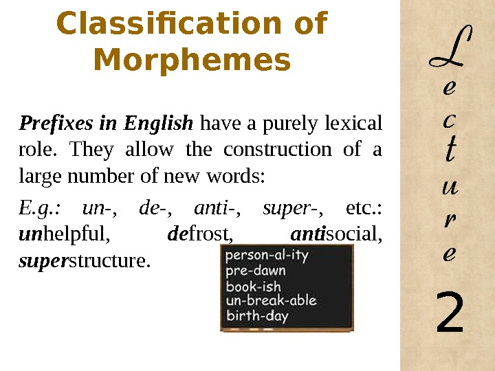 Classification of Morphemes  Prefixes in English have a purely lexical role.  They allow the
