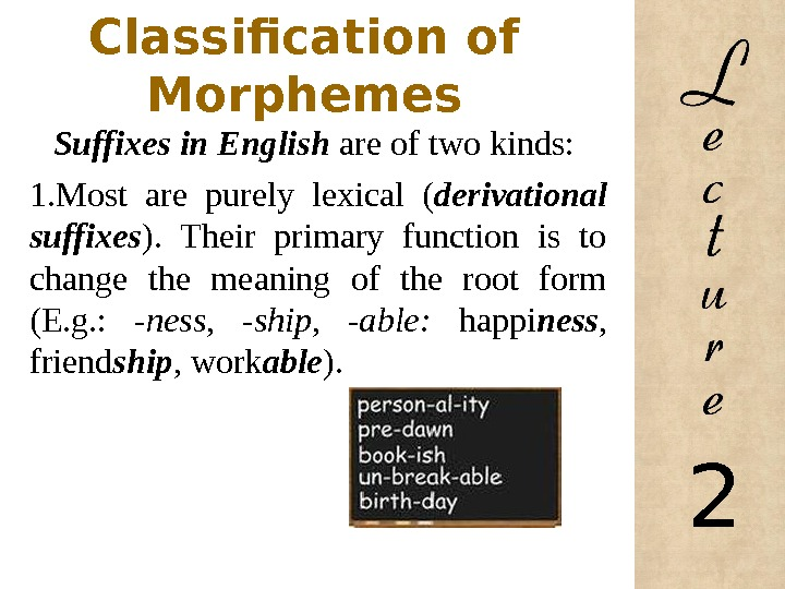 Classification of Morphemes Suffixes in English are of two kinds:  1. Most are purely lexical