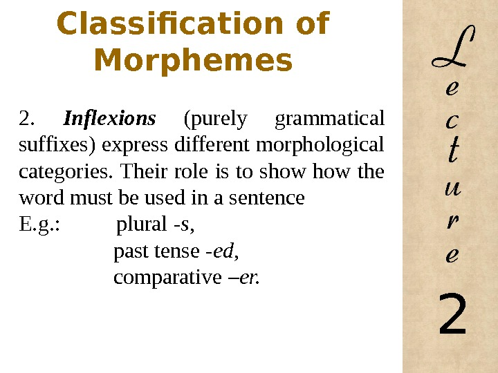 Classification of Morphemes 2.  Inflexions  (purely grammatical suffixes) express different morphological categories. Their role