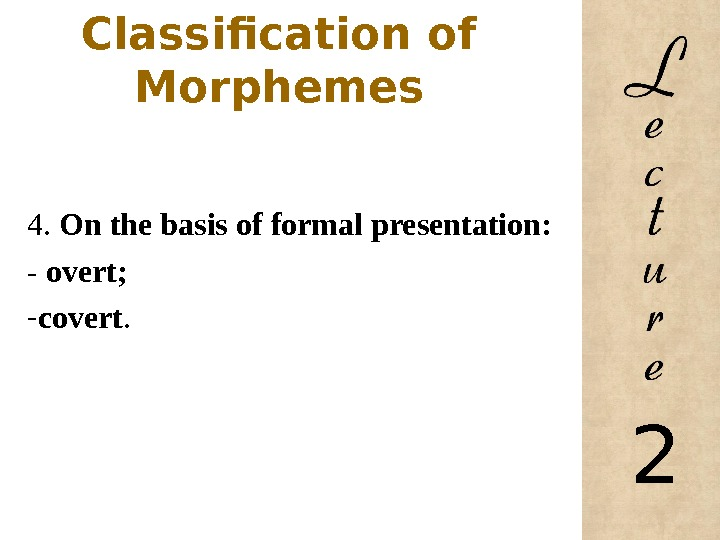 Classification of Morphemes 4.  On the basis of formal presentation: - overt; - covert.